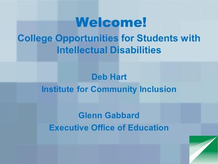 Welcome! College Opportunities for Students with Intellectual Disabilities Deb Hart Institute for Community Inclusion Glenn Gabbard Executive Office of.