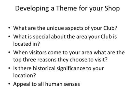 Developing a Theme for your Shop What are the unique aspects of your Club? What is special about the area your Club is located in? When visitors come to.