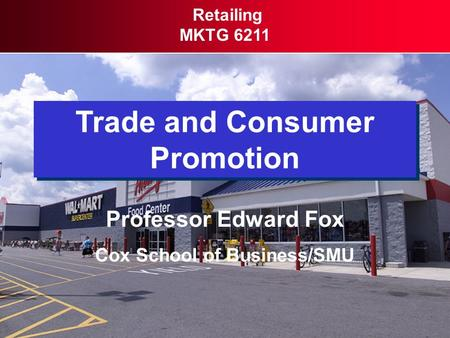 Trade and Consumer Promotion Retailing MKTG 6211 Professor Edward Fox Cox School of Business/SMU.