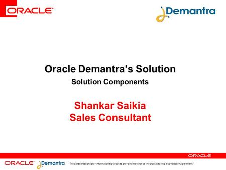 """This presentation is for informational purposes only and may not be incorporated into a contract or agreement."" Oracle Demantra's Solution Solution Components."