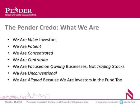 October 15, 2015Please see important disclosures at the end of this presentation.www.penderfund.com | penderfund The Pender Credo: What We Are We Are Value.
