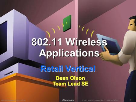 1 WB-Retail-Marketing-01/01-do© 2001, Cisco Systems, Inc. – CONFIDENTIAL! Cisco.com 802.11 Wireless Applications Retail Vertical Dean Olson Team Lead SE.
