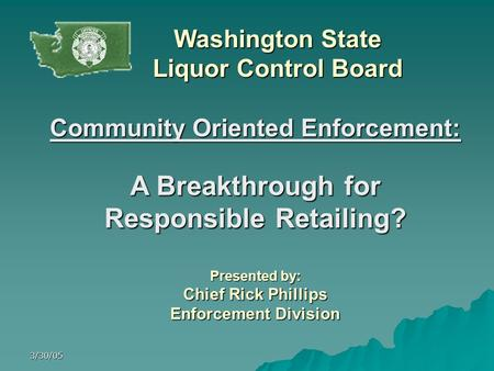 3/30/05 Community Oriented Enforcement: A Breakthrough for Responsible Retailing? Presented by: Chief Rick Phillips Enforcement Division Washington State.