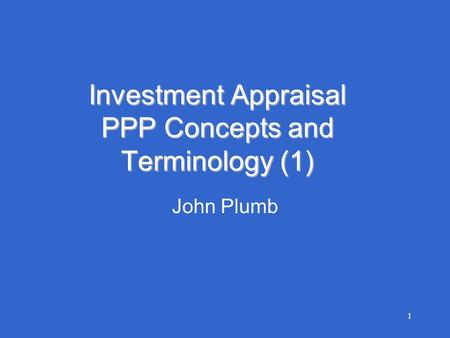 1 Investment Appraisal PPP Concepts and Terminology (1) John Plumb.