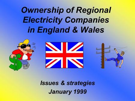 Ownership of Regional Electricity Companies in England & Wales Issues & strategies January 1999.
