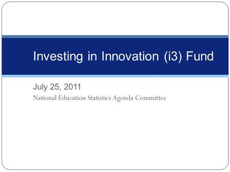 July 25, 2011 National Education Statistics Agenda Committee Investing in Innovation (i3) Fund.