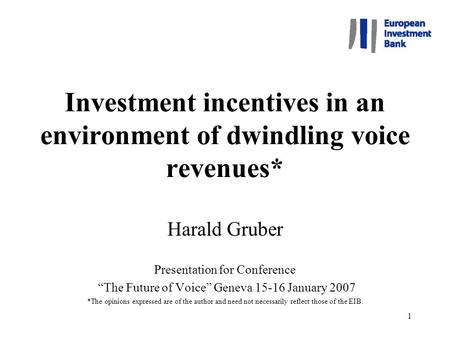 "1 Investment incentives in an environment of dwindling voice revenues* Harald Gruber Presentation for Conference ""The Future of Voice"" Geneva 15-16 January."