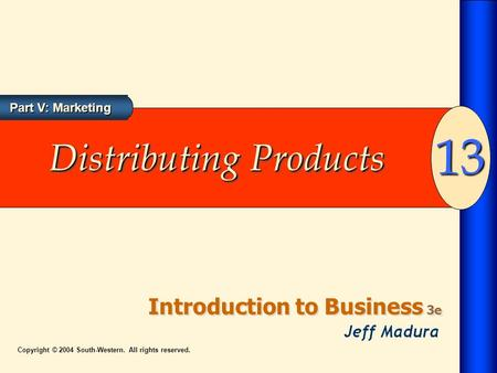Introduction to Business 3e 13 Part V: Marketing Copyright © 2004 South-Western. All rights reserved. Distributing Products.