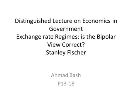 Distinguished Lecture on Economics in Government Exchange rate Regimes: is the Bipolar View Correct? Stanley Fischer Ahmad Bash P13-18.