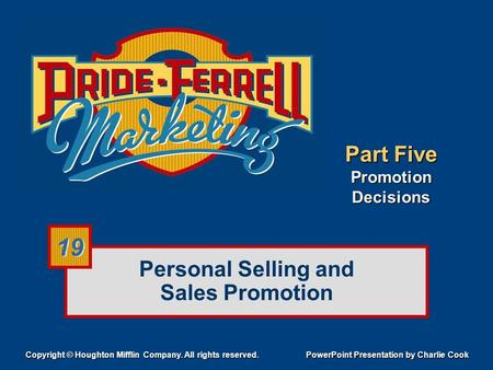 Personal Selling and Sales Promotion Copyright © Houghton Mifflin Company. All rights reserved. PowerPoint Presentation by Charlie Cook 19 Part Five Promotion.