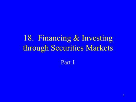 1 18. Financing & Investing through Securities Markets Part 1.