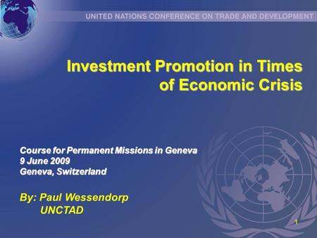 1 Investment Promotion in Times Investment Promotion in Times of Economic Crisis By: Paul Wessendorp UNCTAD Course for Permanent Missions in Geneva 9 June.