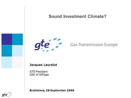 Sound Investment Climate? Jacques Laurelut GTE President CEO of GRTgaz Bratislava, 28 September 2006.