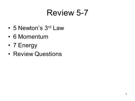 1 Review 5-7 5 Newton's 3 rd Law 6 Momentum 7 Energy Review Questions.