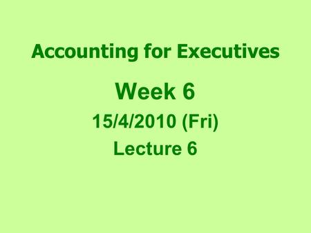 Accounting for Executives Week 6 15/4/2010 (Fri) Lecture 6.