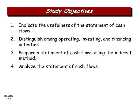 Chapter 17-1 1. 1.Indicate the usefulness of the statement of cash flows. 2. 2.Distinguish among operating, investing, and financing activities. 3. 3.Prepare.