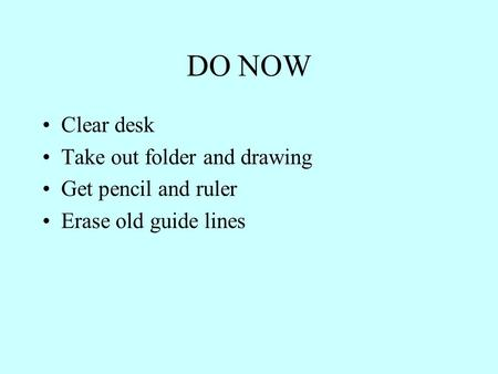 DO NOW Clear desk Take out folder and drawing Get pencil and ruler Erase old guide lines.