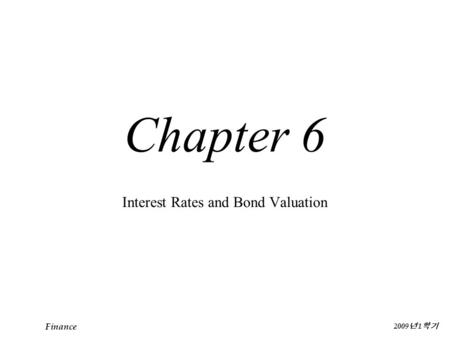 Finance 2009 년 1 학기 Chapter 6 Interest Rates and Bond Valuation.