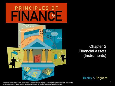 Principles of Finance 5e, Ch. 2 Financial Assets © 2012 Cengage Learning. All Rights Reserved. May not be scanned, copied or duplicated, or posted to a.