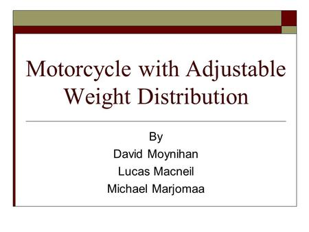 Motorcycle with Adjustable Weight Distribution By David Moynihan Lucas Macneil Michael Marjomaa.