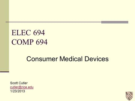 ELEC 694 COMP 694 Consumer Medical Devices Scott Cutler 1/23/2013.