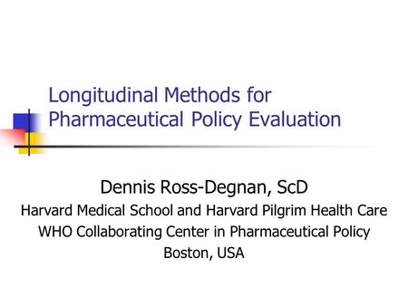 Longitudinal Methods for Pharmaceutical Policy Evaluation Dennis Ross-Degnan, ScD Harvard Medical School and Harvard Pilgrim Health Care WHO Collaborating.
