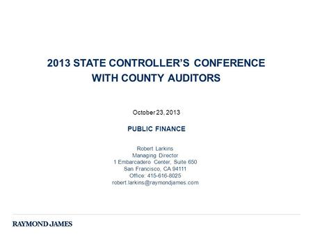October 23, 2013 PUBLIC FINANCE 2013 STATE CONTROLLER'S CONFERENCE WITH COUNTY AUDITORS Robert Larkins Managing Director 1 Embarcadero Center, Suite 650.