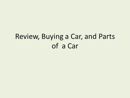 Review, Buying a Car, and Parts of a Car. ________________the vehicle that you are interested in. Compare____________________ Look at other _____________________,