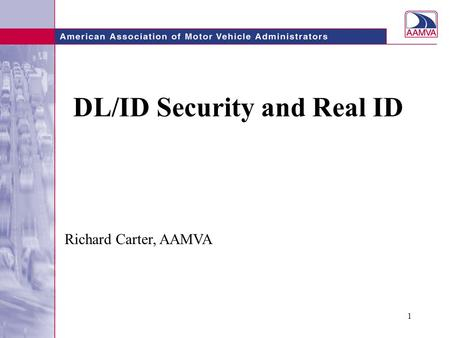 1 DL/ID Security and Real ID Richard Carter, AAMVA.
