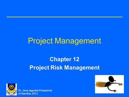 Dr. Jana Jagodick Polytechnic of Namibia, 2012 Project Management Chapter 12 Project Risk Management.