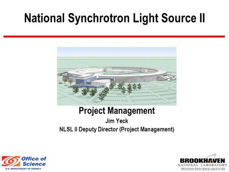 BROOKHAVEN SCIENCE ASSOCIATES National Synchrotron Light Source II Project Management Jim Yeck NLSL II Deputy Director (Project Management)