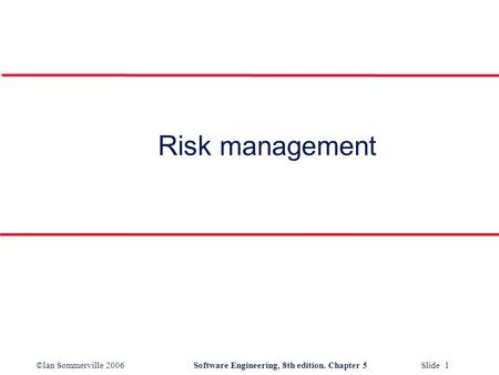 ©Ian Sommerville 2006Software Engineering, 8th edition. Chapter 5 Slide 1 Risk management.