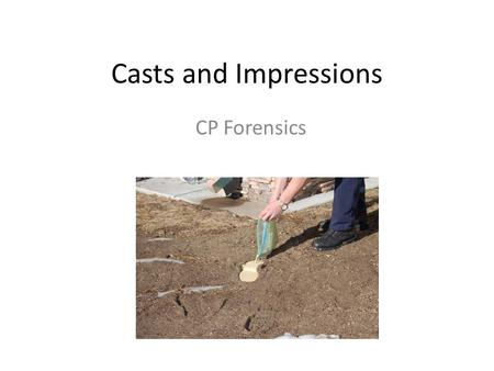 Casts and Impressions CP Forensics. Types of Impressions Patent – visible, two-dimensional impression produced as an object moves through soil, dust,