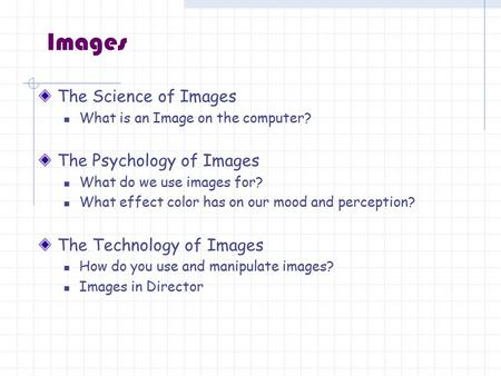 Images The Science of Images What is an Image on the computer? The Psychology of Images What do we use images for? What effect color has on our mood and.