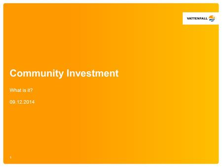 Community Investment What is it? 09.12.2014 1. Our investment needs to bring value to the area Flexible funding = flexible opportunities How to make best.