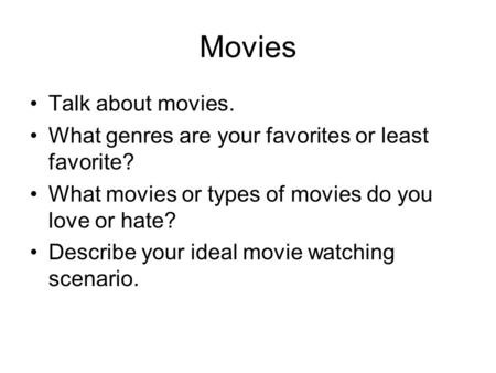 Movies Talk about movies. What genres are your favorites or least favorite? What movies or types of movies do you love or hate? Describe your ideal movie.
