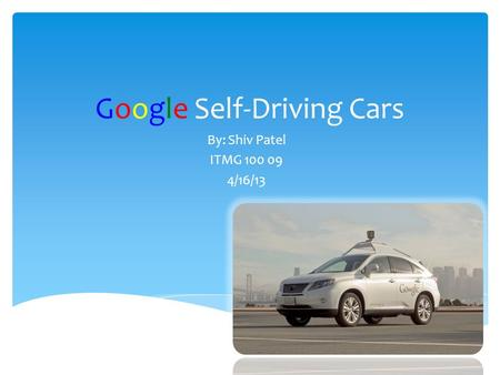 Google Self-Driving Cars By: Shiv Patel ITMG 100 09 4/16/13.