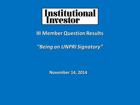 "III Member Question Results ""Being an UNPRI Signatory"" November 14, 2014."