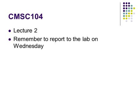 CMSC104 Lecture 2 Remember to report to the lab on Wednesday.