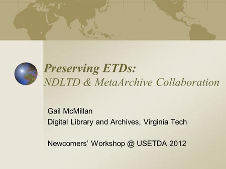 Preserving ETDs: NDLTD & MetaArchive Collaboration Gail McMillan Digital Library and Archives, Virginia Tech Newcomers' USETDA 2012.