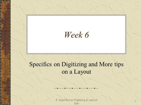 8. Specifics on Digitizing & Layout tips 1 Week 6 Specifics on Digitizing and More tips on a Layout.