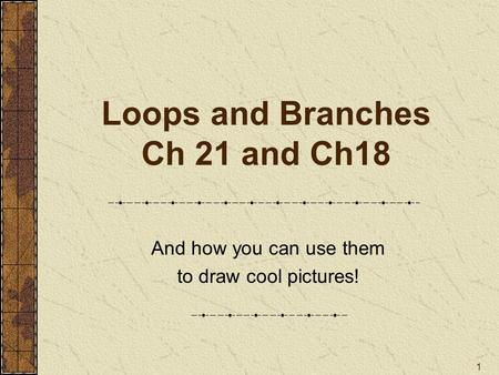 1 Loops and Branches Ch 21 and Ch18 And how you can use them to draw cool pictures!