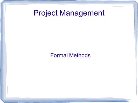 Project Management Formal Methods. How do you monitor a project?