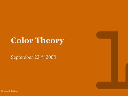 CS-10 2008 - Session 2 1 Color Theory September 22 nd, 2008.