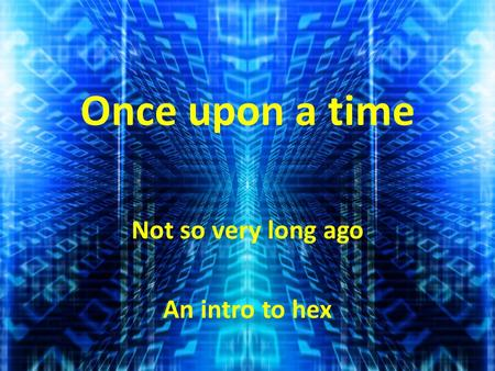 Once upon a time Not so very long ago An intro to hex.