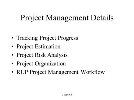 Chapter 3 Project Management Details Tracking Project Progress Project Estimation Project Risk Analysis Project Organization RUP Project Management Workflow.