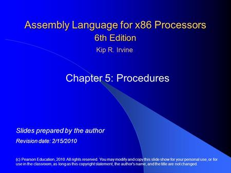 Assembly Language for x86 Processors 6th Edition Chapter 5: Procedures (c) Pearson Education, 2010. All rights reserved. You may modify and copy this slide.