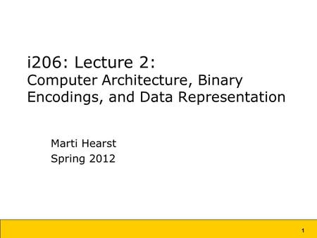 1 i206: Lecture 2: Computer Architecture, Binary Encodings, and Data Representation Marti Hearst Spring 2012.