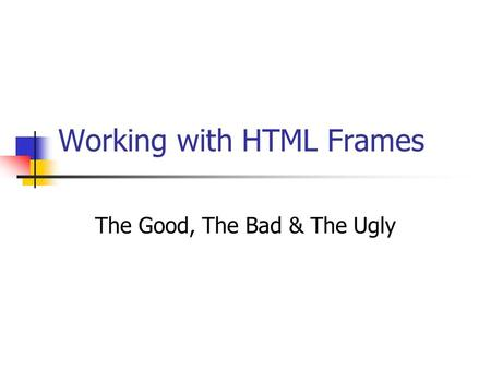 Working with HTML Frames The Good, The Bad & The Ugly.