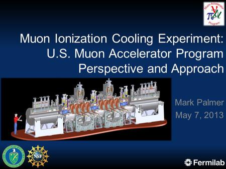 Muon Ionization Cooling Experiment: U.S. Muon Accelerator Program Perspective and Approach Mark Palmer May 7, 2013.